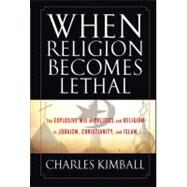 When Religion Becomes Lethal : The Explosive Mix of Politics and Religion in Judaism, Christianity, and Islam by Kimball, Charles, 9780470581902