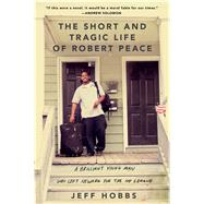 The Short and Tragic Life of Robert Peace A Brilliant Young Man Who Left Newark for the Ivy League by Hobbs, Jeff, 9781476731902