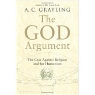 The God Argument The Case against Religion and for Humanism by Grayling, A. C., 9781620401903