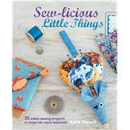 Sew-licious Little Things: 35 Zakka Sewing Projects to Make Life More Beautiful by Haxell, Kate, 9781782491903