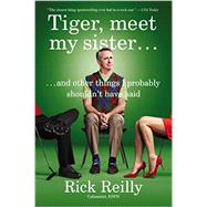 Tiger, Meet My Sister: And Other Things I Probably Shouldn't Have Said by Reilly, Rick, 9780142181904