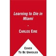 Learning to Die in Miami : Confessions of a Refugee Boy by Eire, Carlos, 9781439181904
