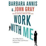 Work with Me The 8 Blind Spots between Men and Women in Business by Annis, Barbara; Gray, John, 9780230341906