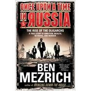 Once Upon a Time in Russia The Rise of the Oligarchs—A True Story of Ambition, Wealth, Betrayal, and Murder by Mezrich, Ben, 9781476771908