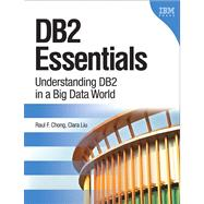 DB2 Essentials Understanding DB2 in a Big Data World by Chong, Raul F.; Liu, Clara, 9780133461909