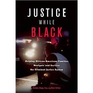 Justice While Black Helping African-American Families Navigate and Survive the Criminal Justice System by Shipp, Robbin; Chiles, Nick, 9781932841909