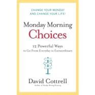 Monday Morning Choices : 12 Powerful Ways to Go from Everyday to Extraordinary by Cottrell, David, 9780061451911