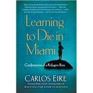Learning to Die in Miami : Confessions of a Refugee Boy by Carlos Eire, 9781439181911