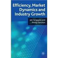 Efficiency, Market Dynamics and Industry Growth by Sengupta, Jati K.; Fanchon, Phillip, 9780230581913