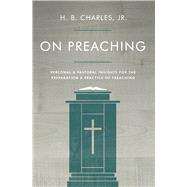 On Preaching Personal & Pastoral Insights for the Preparation & Practice of Preaching by Charles, Jr., H.B., 9780802411914