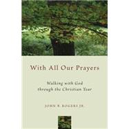 With All Our Prayers: Walking With God Through the Christian Year by Rogers, John B., Jr., 9780802871916