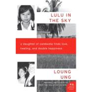 Lulu in the Sky : A Daughter of Cambodia Finds Love, Healing, and Double Happiness by Ung, Loung, 9780062091918