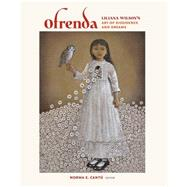 Ofrenda: Liliana Wilson's Art of Dissidence and Dreams by Cant£, Norma E.; Wilson, Liliana; Romo, Ricardo; Casta¤eda, Antonia (CON); Anzald£a, Gloria (CON), 9781623491918