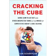 Cracking the Cube Going Slow to Go Fast and Other Unexpected Turns in the World of Competitive Rubik�s Cube Solving by Scheffler, Ian, 9781501121920