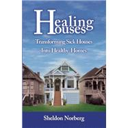 Healing Houses Transforming Sick Houses Into Healthy Homes by Norberg, Sheldon, 9781579511920