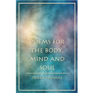 Poems for the Body, Mind and Soul by Thomas, Debra, 9781434961921