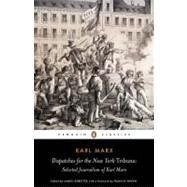 Dispatches for the New York Tribune : Selected Journalism of Karl Marx by Marx, Karl (Author); Ledbetter, James (Editor/introduction); Wheen, Francis (Foreword by), 9780141441924