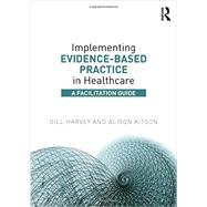 Implementing Evidence-Based Practice in Healthcare: A Facilitation Guide by Harvey; Gill, 9780415821926
