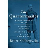 The Quartermaster Montgomery C. Meigs, Lincoln's General, Master Builder of the Union Army by O'Harrow, Robert, 9781451671926