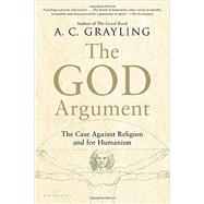 The God Argument The Case against Religion and for Humanism by Grayling, A. C., 9781620401927
