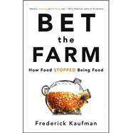 Bet the Farm : How Food Stopped Being Food by Kaufman, Frederick, 9780470631928