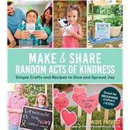 Make & Share Random Acts of Kindness Simple Crafts and Recipes to Give and Spread Joy by Provost, Mique, 9781624141928
