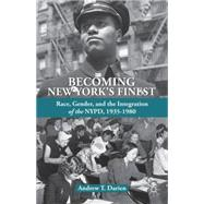 Becoming New York's Finest Race, Gender, and the Integration of the NYPD, 1935-1980 by Darien, Andrew T., 9781137321930