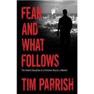 Fear and What Follows: The Violent Education of a Christian Racist, a Memoir by Parrish, Tim, 9781628461930