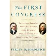The First Congress How James Madison, George Washington, and a Group of Extraordinary Men Invented the Government by Bordewich, Fergus M., 9781451691931