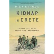 Kidnap in Crete The True Story of the Abduction of a Nazi General by Stroud, Rick, 9781632861931