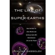 The Life of Super-earths: How the Hunt for Alien Worlds and Artificial Cells Will Revolutionize Life on Our Planet by Sasselov, Dimitar, 9780465021932