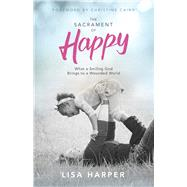 The Sacrament of Happy What a Smiling God Brings to a Wounded World by Harper, Lisa; Caine, Christine, 9781433691935