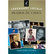 Legendary Locals of Prairie du Chien by Antoine, Mary Elise, 9781467101936