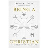 Being a Christian How Jesus Redeems All of Life by Allen, Jason, 9781462761937