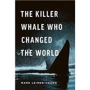The Killer Whale Who Changed the World by Leiren-Young, Mark, 9781771641937