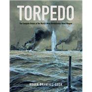 Torpedo: The Complete History of the World's Most Revolutionary Weapon by Branfill-cook, Roger, 9781591141938