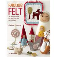 Fabulous Felt How to Make Beautiful Accessories and Decorations by Lapierre, Corrine, 9781782211938