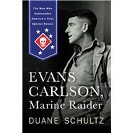 Evans Carlson, Marine Raider: The Man Who Commanded America's First Special Forces by Schultz, Duane, 9781594161940