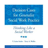 Decision Cases for Generalist Social Work Practice Thinking Like a Social Worker by Scales, T. Laine; Wolfer, Terry A., 9780534521943
