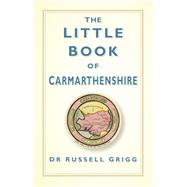 The Little Book of Carmarthenshire by Grigg, Russell, 9780750961943