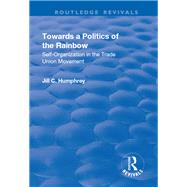 Towards a Politics of the Rainbow: Self-Organization in the Trade Union Movement by Humphrey,Jill C., 9781138731943