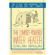 The Compost-Powered Water Heater by Brown, Gaelan, 9781581571943