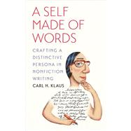 A Self Made of Words: Crafting a Distinctive Persona in Nonfiction Writing by Klaus, Carl H., 9781609381943