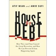 House of Debt: How They (And You) Caused the Great Recession, and How We Can Prevent It from Happening Again by Mian, Atif; Sufi, Amir, 9780226081946
