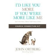 I'd Like You More if You Were More like Me Church Connection Kit Getting Real about Getting Close by Ortberg, John, 9781434711946
