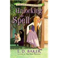 Unlocking the Spell A Tale of the Wide-Awake Princess by Baker, E. D., 9781619631946