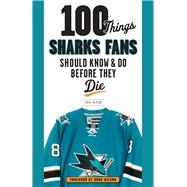 100 Things Sharks Fans Should Know & Do Before They Die by Mckeon, Ross, 9781629371948