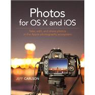 Photos for OS X and iOS Take, edit, and share photos in the Apple photography ecosystem by Carlson, Jeff, 9780134171951