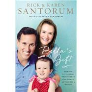Bella's Gift: How One Little Girl Transformed Our Family and Inspired a Nation by Santorum, Rick; Santorum, Karen; Santorum, Elizabeth (CON), 9780718021955
