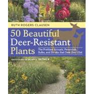 50 Beautiful Deer-Resistant Plants : The Prettiest Annuals, Perennials, Bulbs, and Shrubs That Deer Don't Eat by Detrick, Alan L.; Clausen, Ruth Rogers, 9781604691955